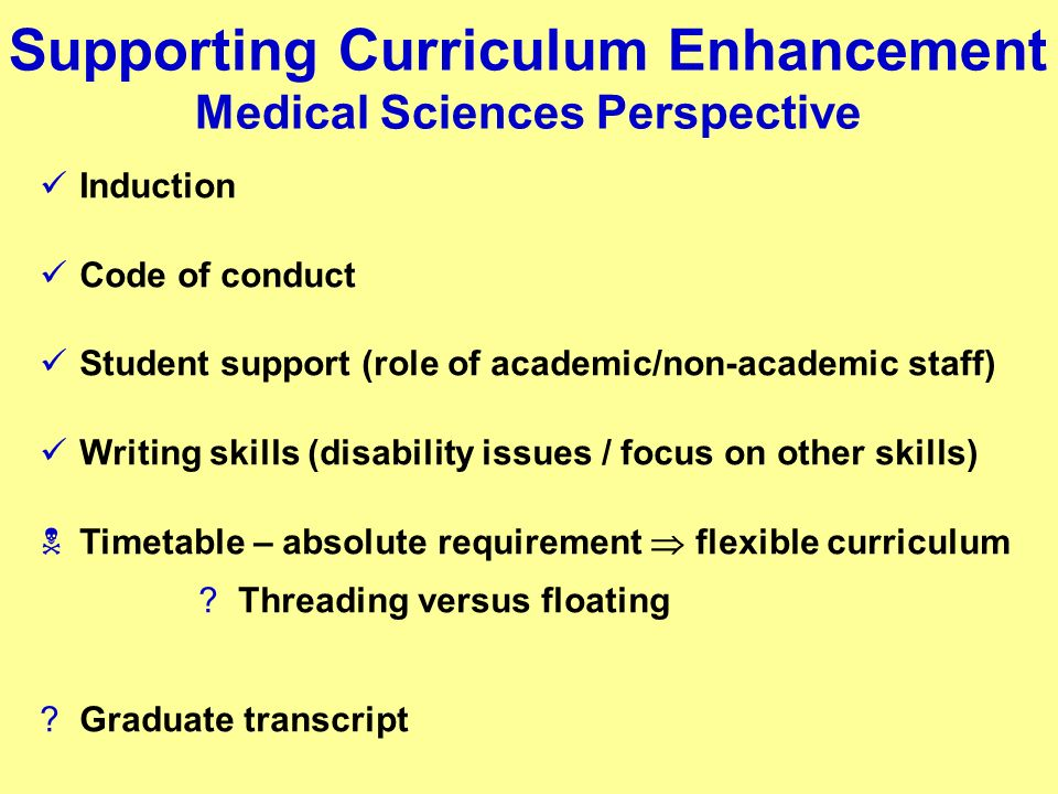 Supporting Curriculum Enhancement Medical Sciences Perspective Induction Code of conduct Student support (role of academic/non-academic staff) Writing skills (disability issues / focus on other skills) Timetable – absolute requirement flexible curriculum Threading versus floating Graduate transcript