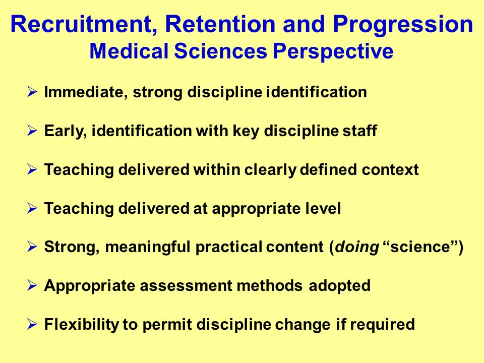 Recruitment, Retention and Progression Medical Sciences Perspective Immediate, strong discipline identification Early, identification with key discipline staff Teaching delivered within clearly defined context Teaching delivered at appropriate level Strong, meaningful practical content (doing science) Appropriate assessment methods adopted Flexibility to permit discipline change if required