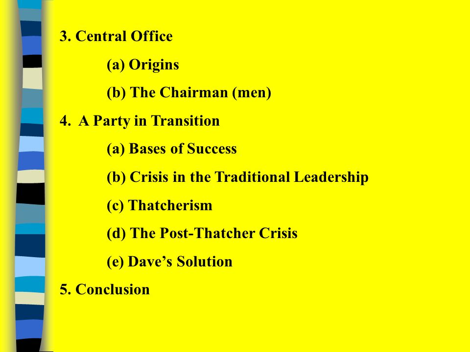 1.Introduction (a)Origins (b) Organisational Principles 2.The New Conservative Party (a) The Hague Reforms (b) The Constituency Associations (c) National and Area Executives (d) The Board of Management (e) Party Groups (f) Annual Conference