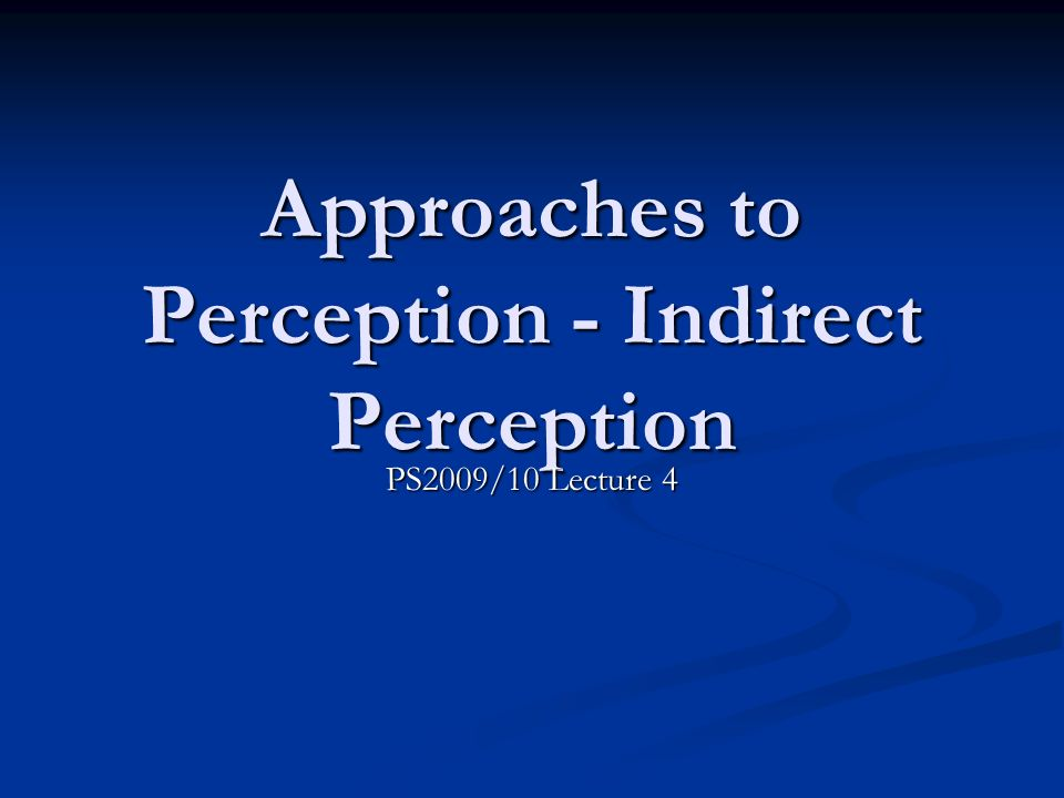 Approaches to Perception - Indirect Perception PS2009/10 Lecture 4