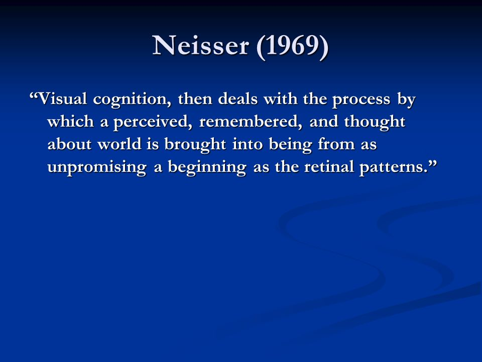 Neisser (1969) Visual cognition, then deals with the process by which a perceived, remembered, and thought about world is brought into being from as unpromising a beginning as the retinal patterns.