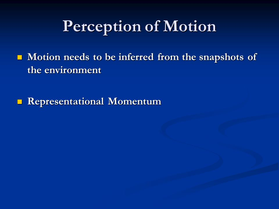 Perception of Motion Motion needs to be inferred from the snapshots of the environment Motion needs to be inferred from the snapshots of the environment Representational Momentum Representational Momentum