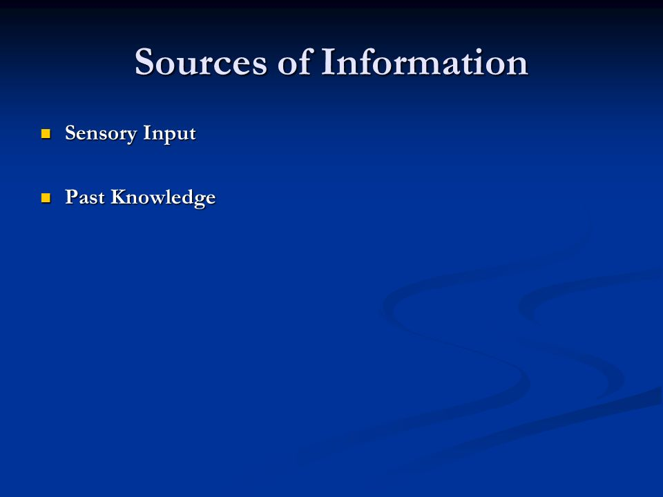 Sources of Information Sensory Input Sensory Input Past Knowledge Past Knowledge