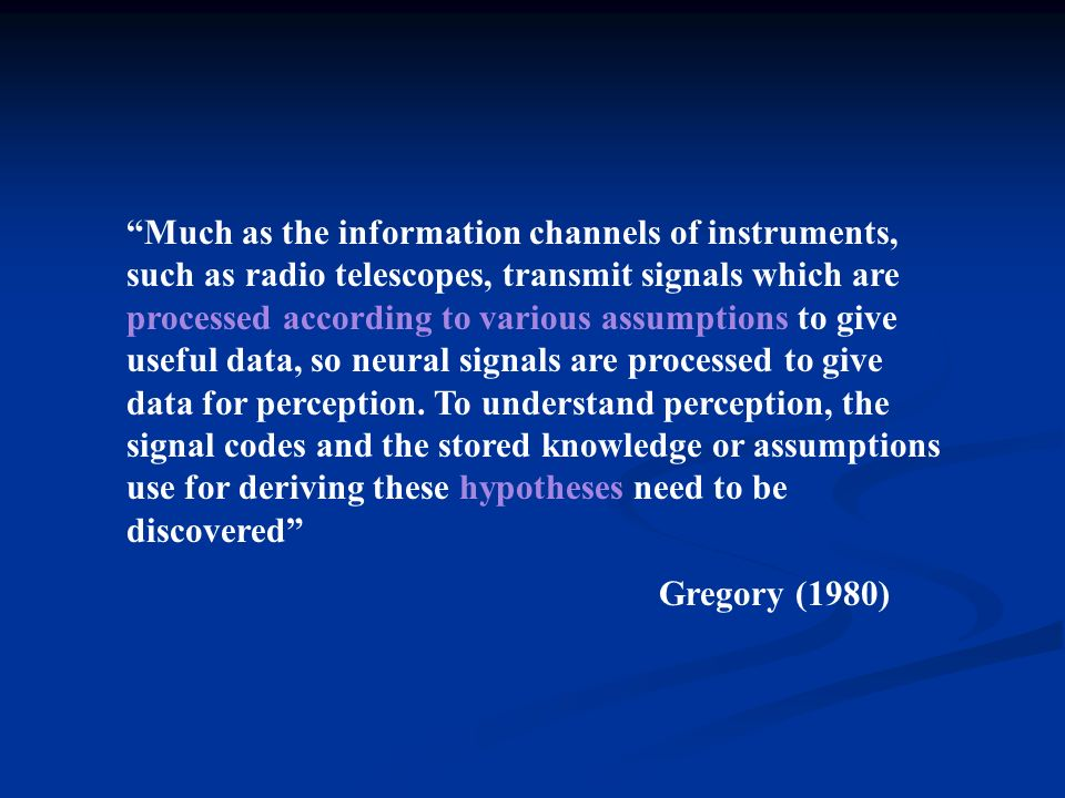 Much as the information channels of instruments, such as radio telescopes, transmit signals which are processed according to various assumptions to give useful data, so neural signals are processed to give data for perception.