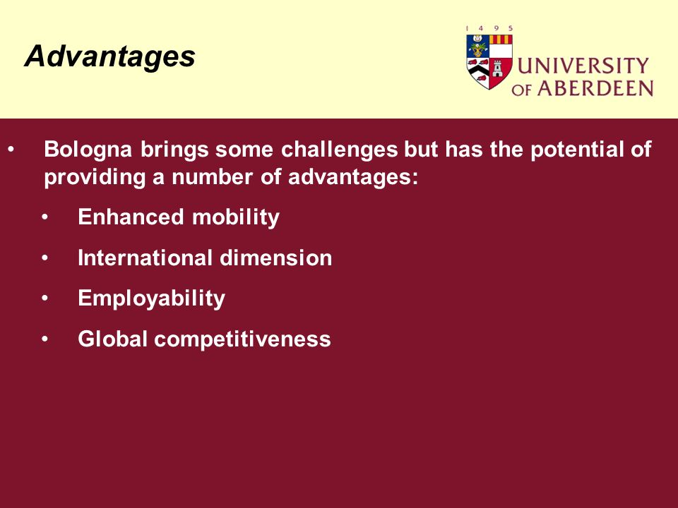 Advantages Bologna brings some challenges but has the potential of providing a number of advantages: Enhanced mobility International dimension Employability Global competitiveness