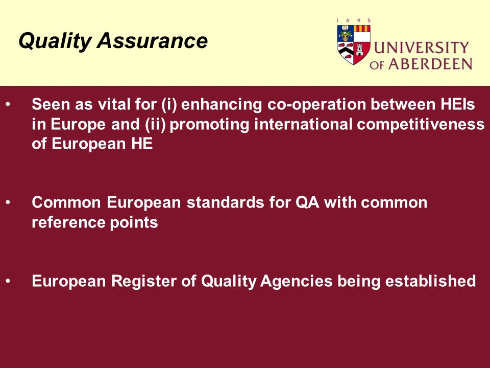 Quality Assurance Seen as vital for (i) enhancing co-operation between HEIs in Europe and (ii) promoting international competitiveness of European HE Common European standards for QA with common reference points European Register of Quality Agencies being established