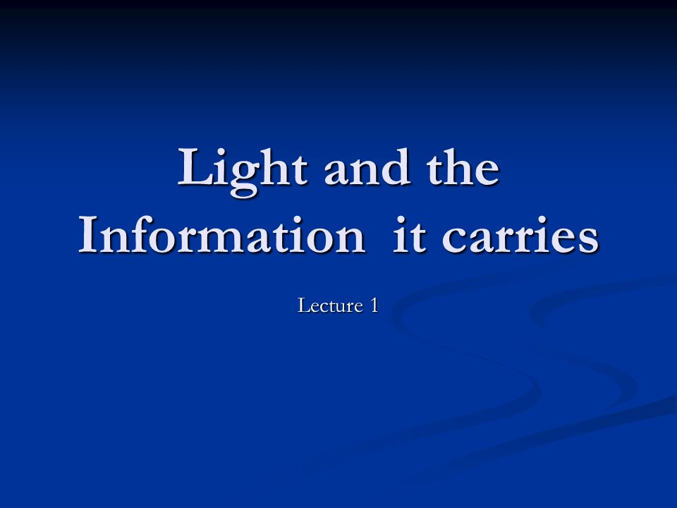Light and the Information it carries Lecture 1