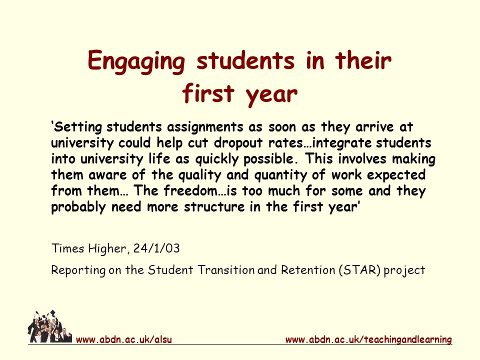 www.abdn.ac.uk/teachingandlearningwww.abdn.ac.uk/alsu Engaging students in their first year Setting students assignments as soon as they arrive at university could help cut dropout rates…integrate students into university life as quickly possible.