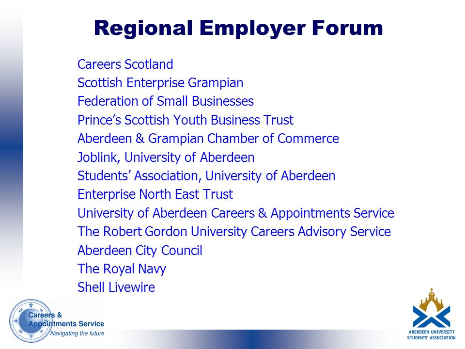 Regional Employer Forum Careers Scotland Scottish Enterprise Grampian Federation of Small Businesses Princes Scottish Youth Business Trust Aberdeen & Grampian Chamber of Commerce Joblink, University of Aberdeen Students Association, University of Aberdeen Enterprise North East Trust University of Aberdeen Careers & Appointments Service The Robert Gordon University Careers Advisory Service Aberdeen City Council The Royal Navy Shell Livewire