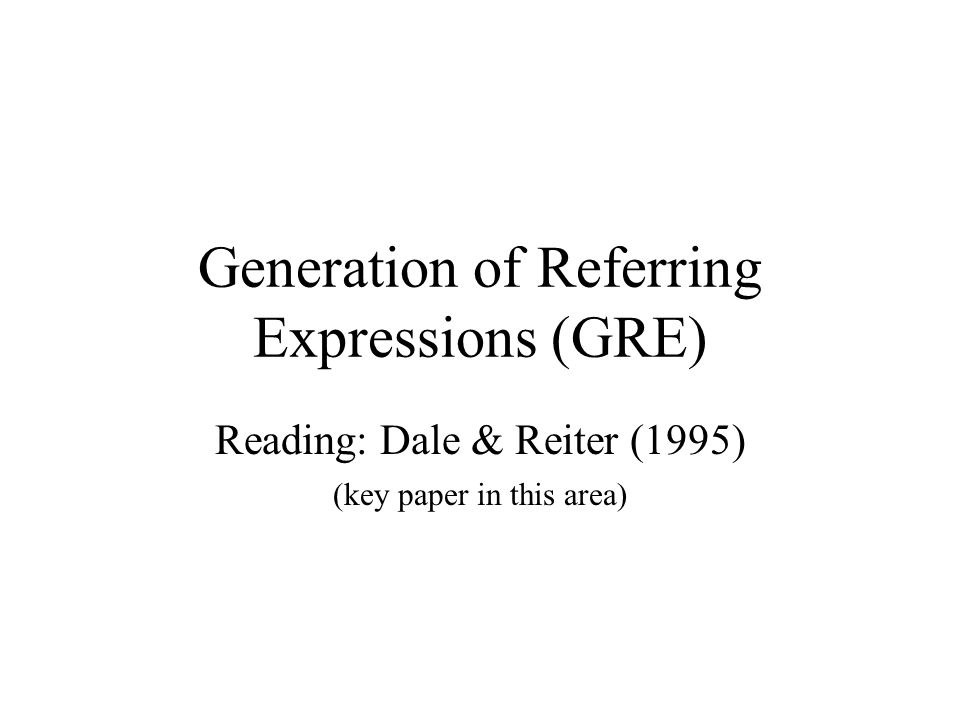 Generation of Referring Expressions (GRE) Reading: Dale & Reiter (1995) (key paper in this area)