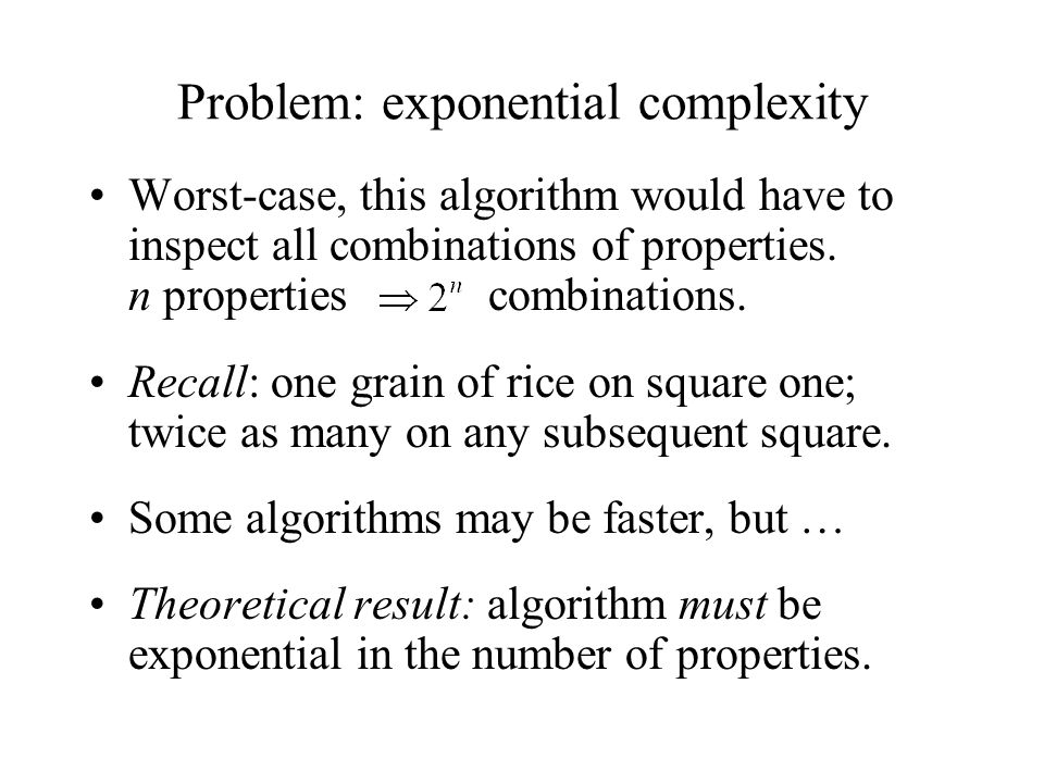 Problem: exponential complexity Worst-case, this algorithm would have to inspect all combinations of properties.