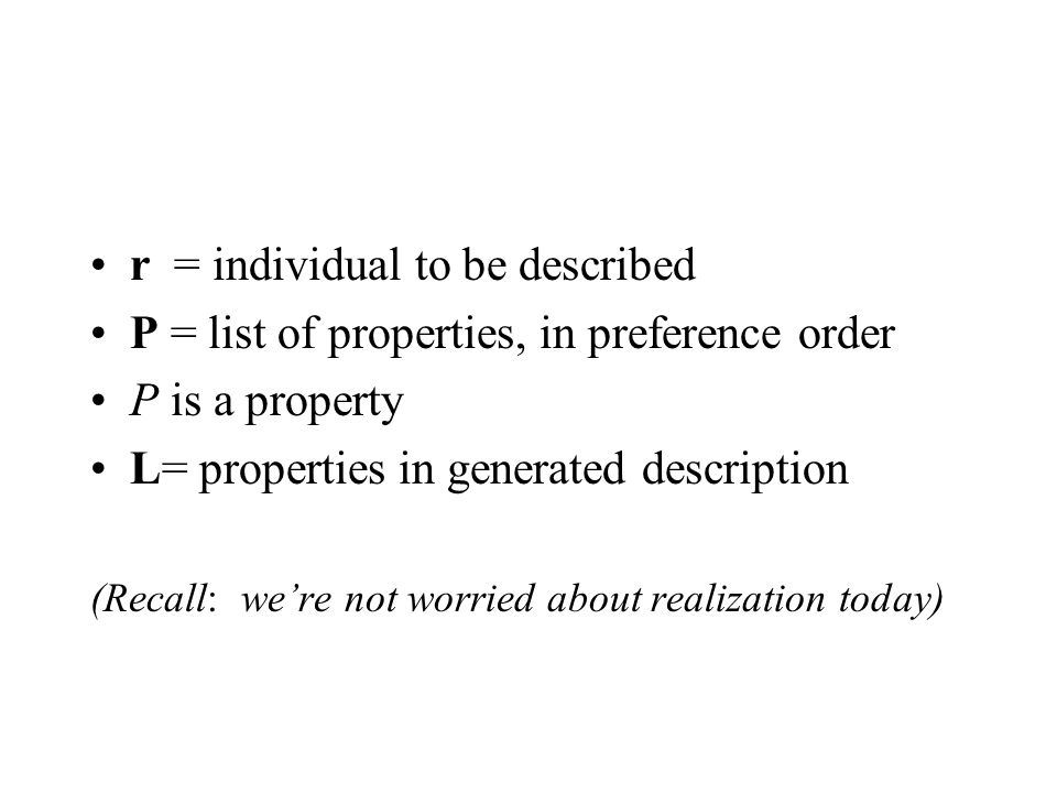 r = individual to be described P = list of properties, in preference order P is a property L= properties in generated description (Recall: were not worried about realization today)