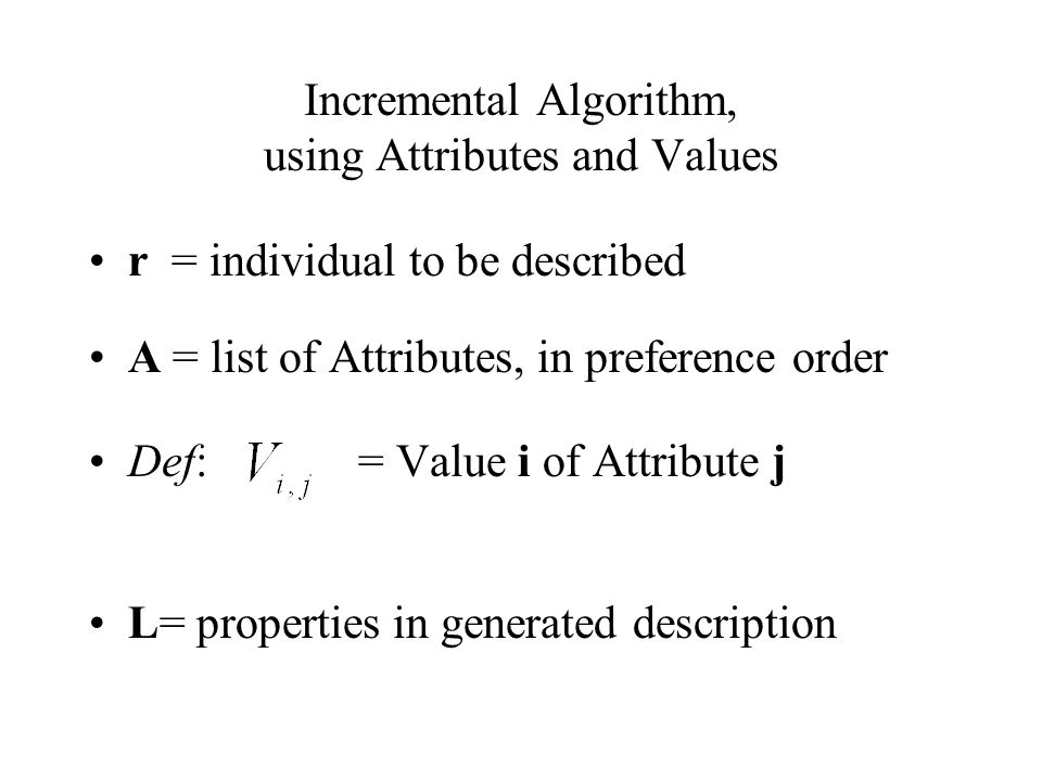Incremental Algorithm, using Attributes and Values r = individual to be described A = list of Attributes, in preference order Def: = Value i of Attribute j L= properties in generated description