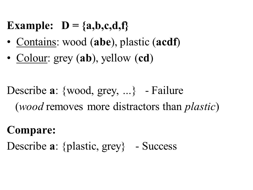 Example: D = {a,b,c,d,f} Contains: wood (abe), plastic (acdf) Colour: grey (ab), yellow (cd) Describe a: {wood, grey,...} - Failure (wood removes more distractors than plastic) Compare: Describe a: {plastic, grey} - Success