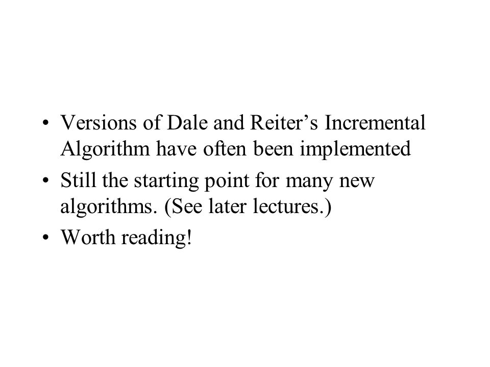Versions of Dale and Reiters Incremental Algorithm have often been implemented Still the starting point for many new algorithms.