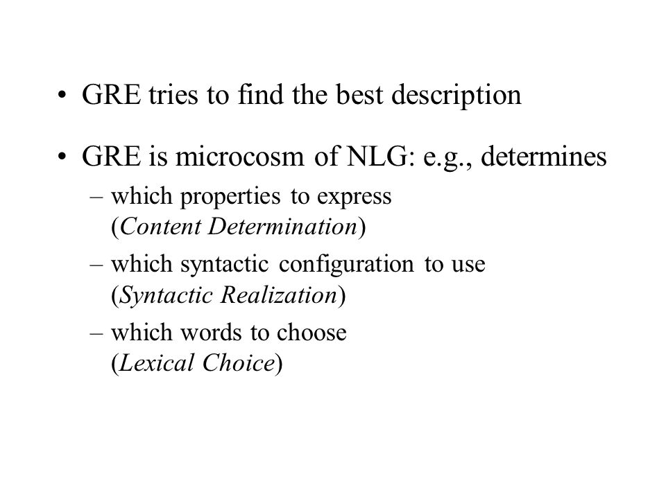 GRE tries to find the best description GRE is microcosm of NLG: e.g., determines –which properties to express (Content Determination) –which syntactic configuration to use (Syntactic Realization) –which words to choose (Lexical Choice)