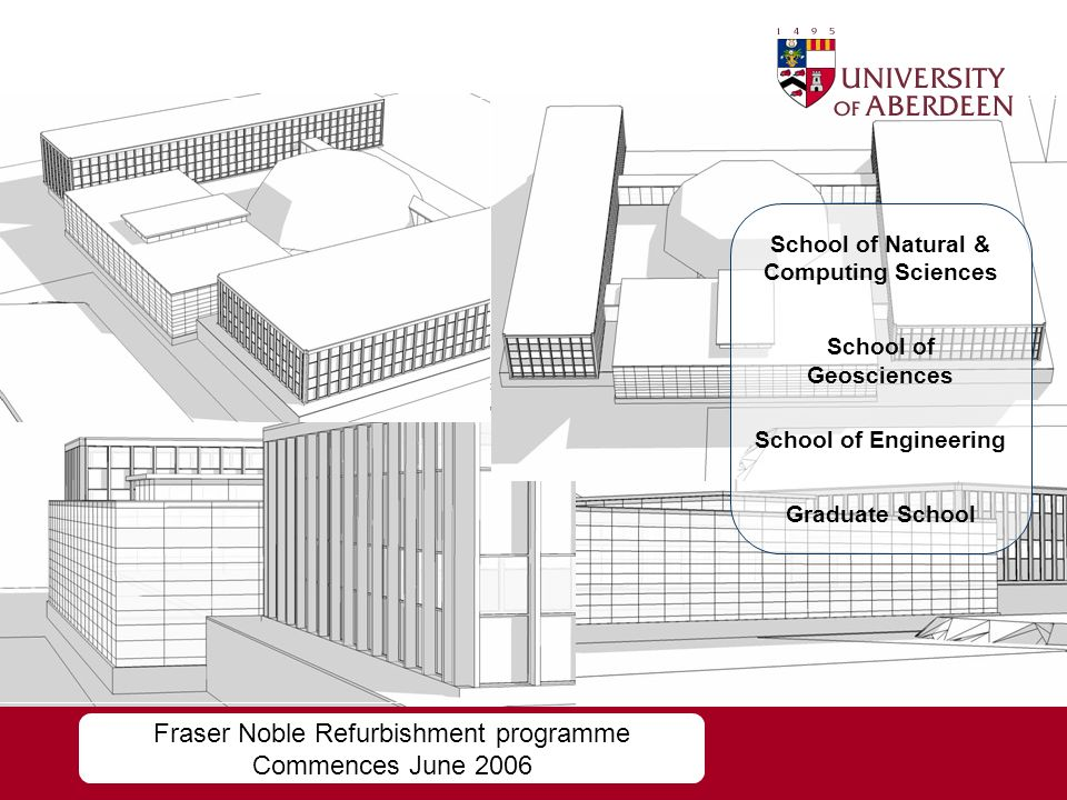 Fraser Noble Refurbishment programme Commences June 2006 School of Natural & Computing Sciences School of Geosciences School of Engineering Graduate School