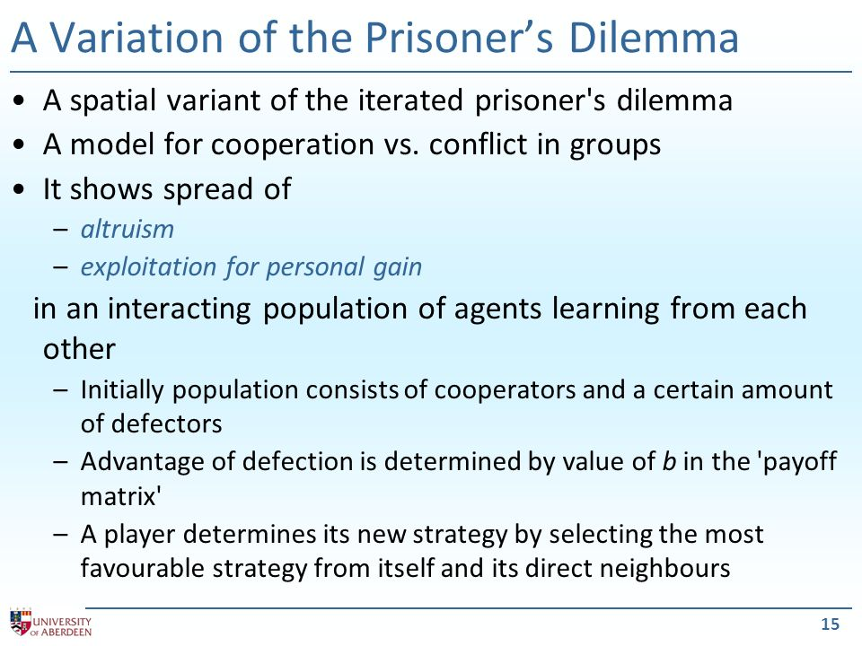 15 A Variation of the Prisoners Dilemma A spatial variant of the iterated prisoner s dilemma A model for cooperation vs.