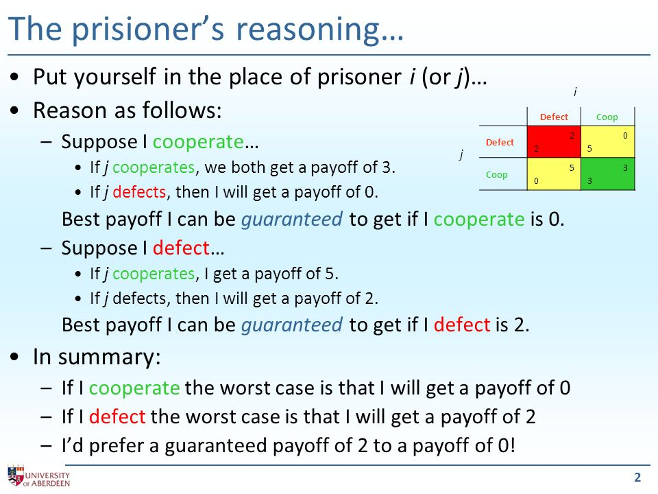 2 The prisioners reasoning… Put yourself in the place of prisoner i (or j)… Reason as follows: –Suppose I cooperate… If j cooperates, we both get a payoff of 3.