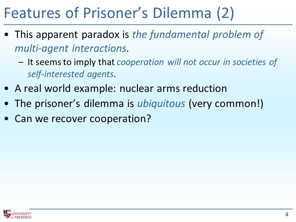 4 Features of Prisoners Dilemma (2) This apparent paradox is the fundamental problem of multi-agent interactions.