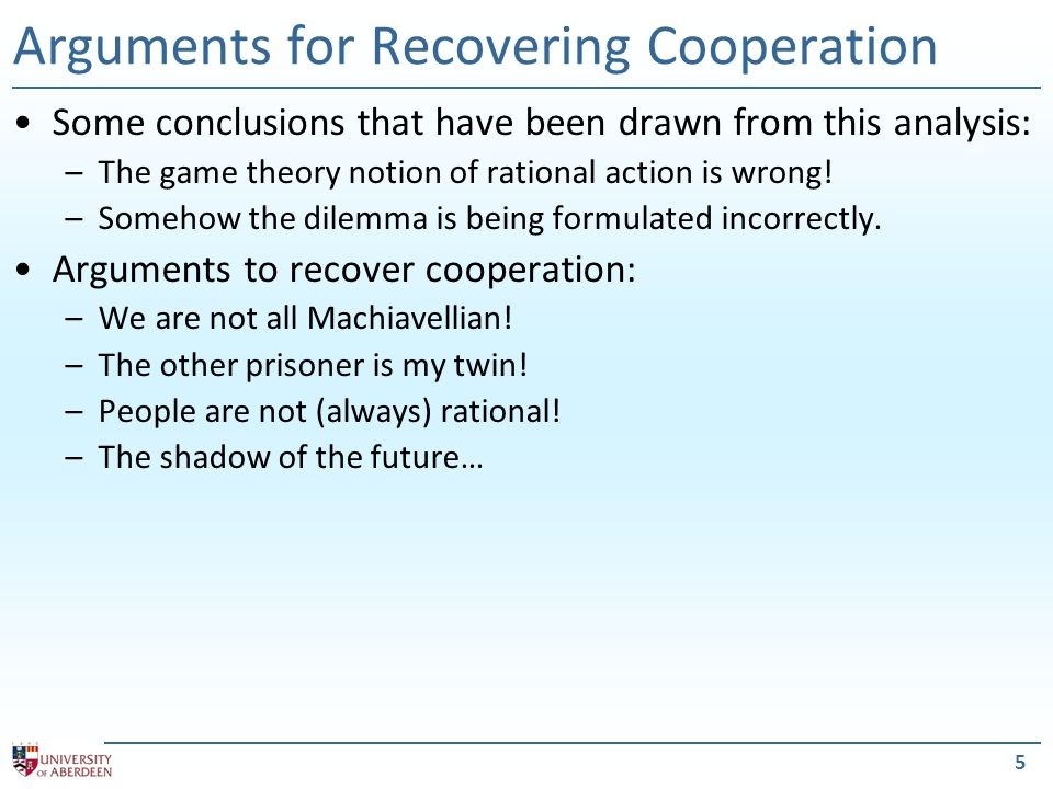 5 Arguments for Recovering Cooperation Some conclusions that have been drawn from this analysis: –The game theory notion of rational action is wrong.