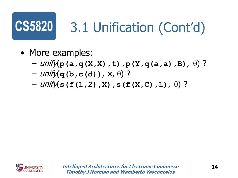 Intelligent Architectures for Electronic Commerce Timothy J Norman and Wamberto Vasconcelos 14 3.1 Unification (Contd) More examples: –unify( p(a,q(X,X),t),p(Y,q(a,a),B), ) .