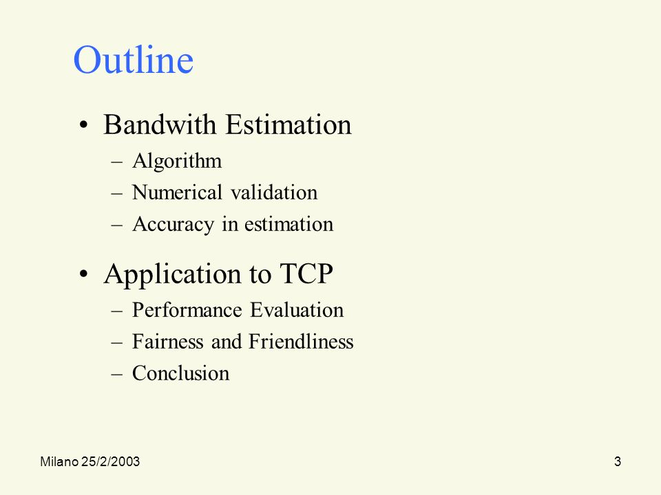 Milano 25/2/20033 Outline Bandwith Estimation –Algorithm –Numerical validation –Accuracy in estimation Application to TCP –Performance Evaluation –Fairness and Friendliness –Conclusion