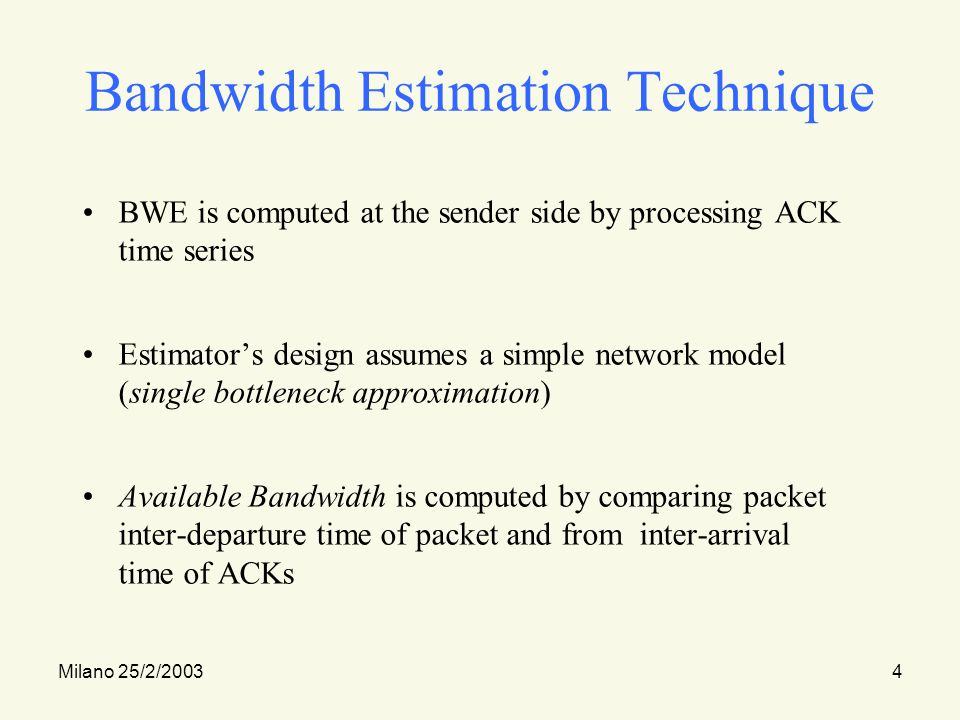 Milano 25/2/20034 Bandwidth Estimation Technique BWE is computed at the sender side by processing ACK time series Estimators design assumes a simple network model (single bottleneck approximation) Available Bandwidth is computed by comparing packet inter-departure time of packet and from inter-arrival time of ACKs