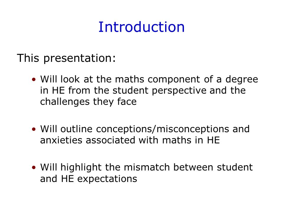 Introduction This presentation: Will look at the maths component of a degree in HE from the student perspective and the challenges they face Will outline conceptions/misconceptions and anxieties associated with maths in HE Will highlight the mismatch between student and HE expectations