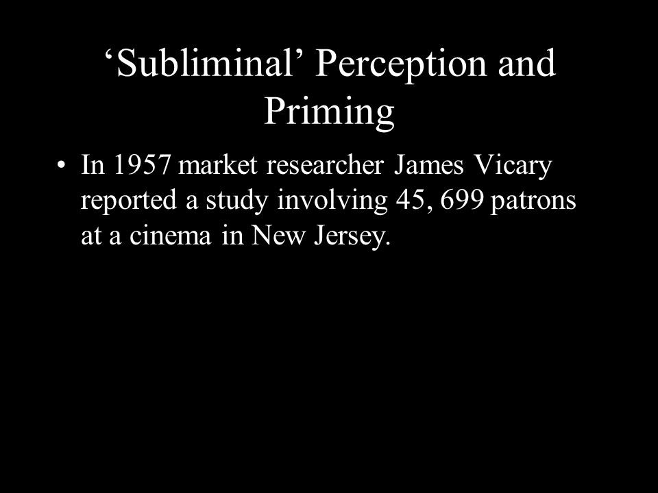 Subliminal Perception and Priming In 1957 market researcher James Vicary reported a study involving 45, 699 patrons at a cinema in New Jersey.