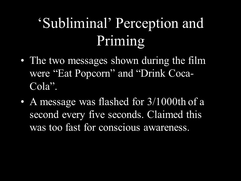 Subliminal Perception and Priming The two messages shown during the film were Eat Popcorn and Drink Coca- Cola.