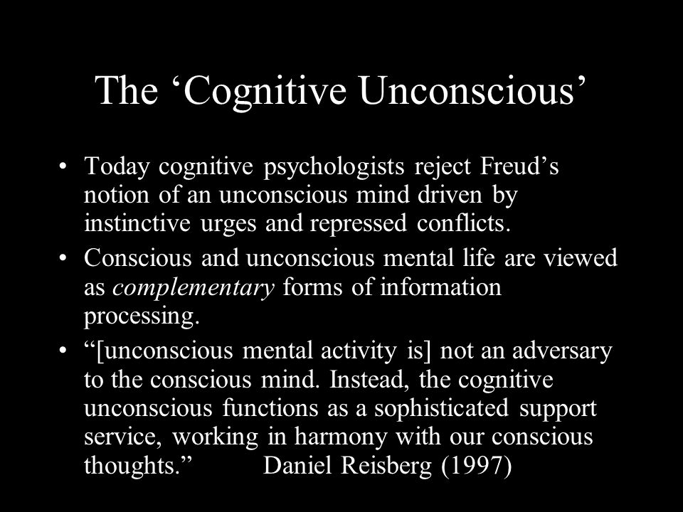 The Cognitive Unconscious Today cognitive psychologists reject Freuds notion of an unconscious mind driven by instinctive urges and repressed conflicts.