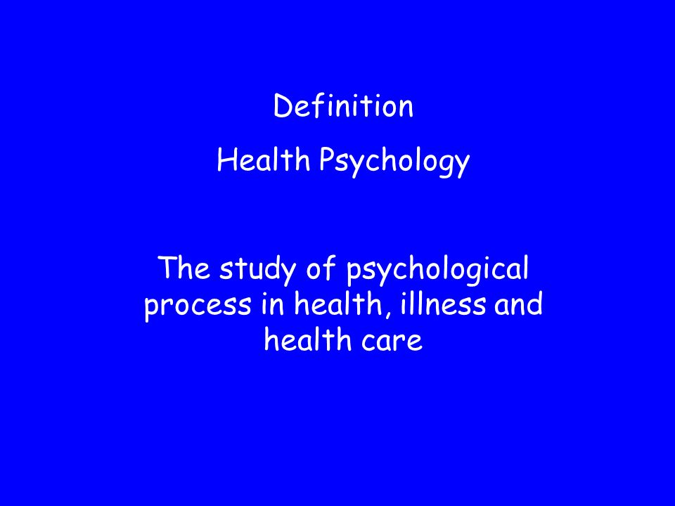 Definition Health Psychology The study of psychological process in health, illness and health care