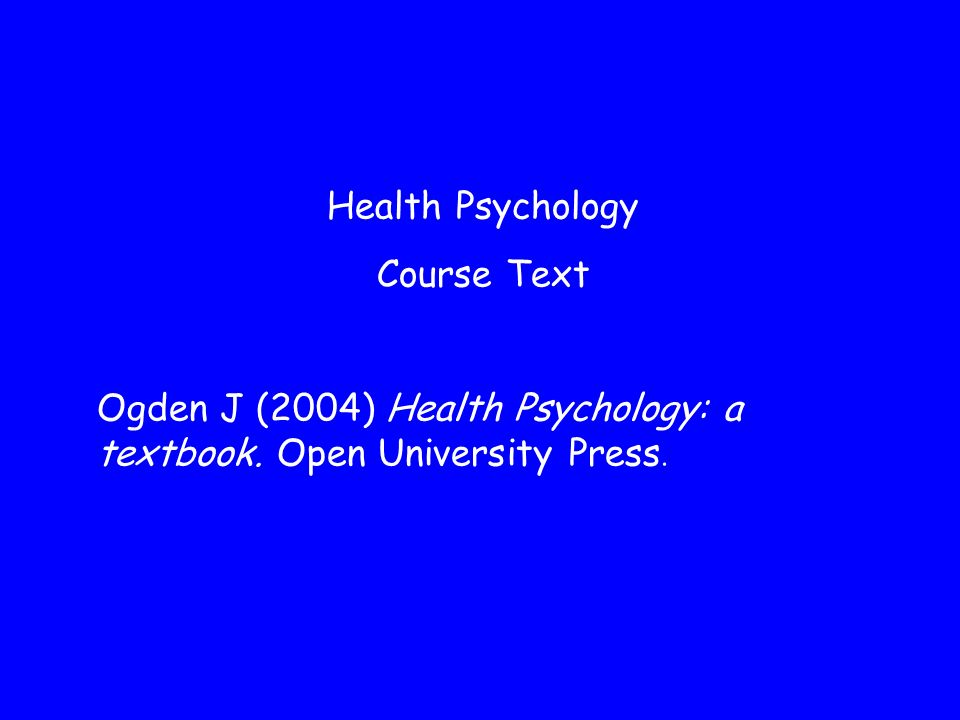 Health Psychology Course Text Ogden J (2004) Health Psychology: a textbook. Open University Press.