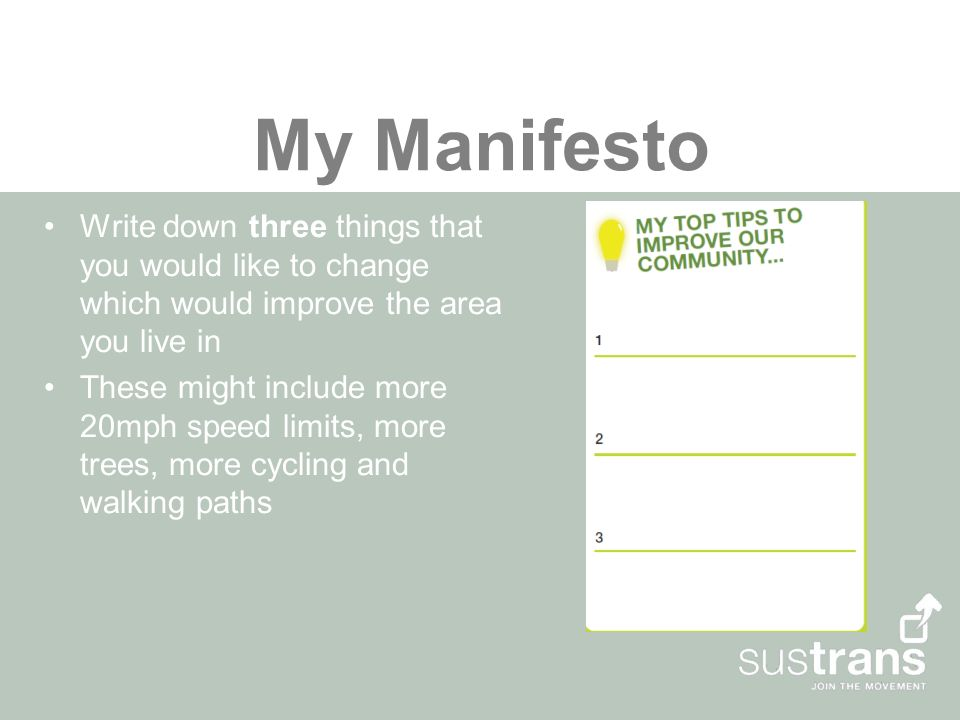 My Manifesto Write down three things that you would like to change which would improve the area you live in These might include more 20mph speed limits, more trees, more cycling and walking paths