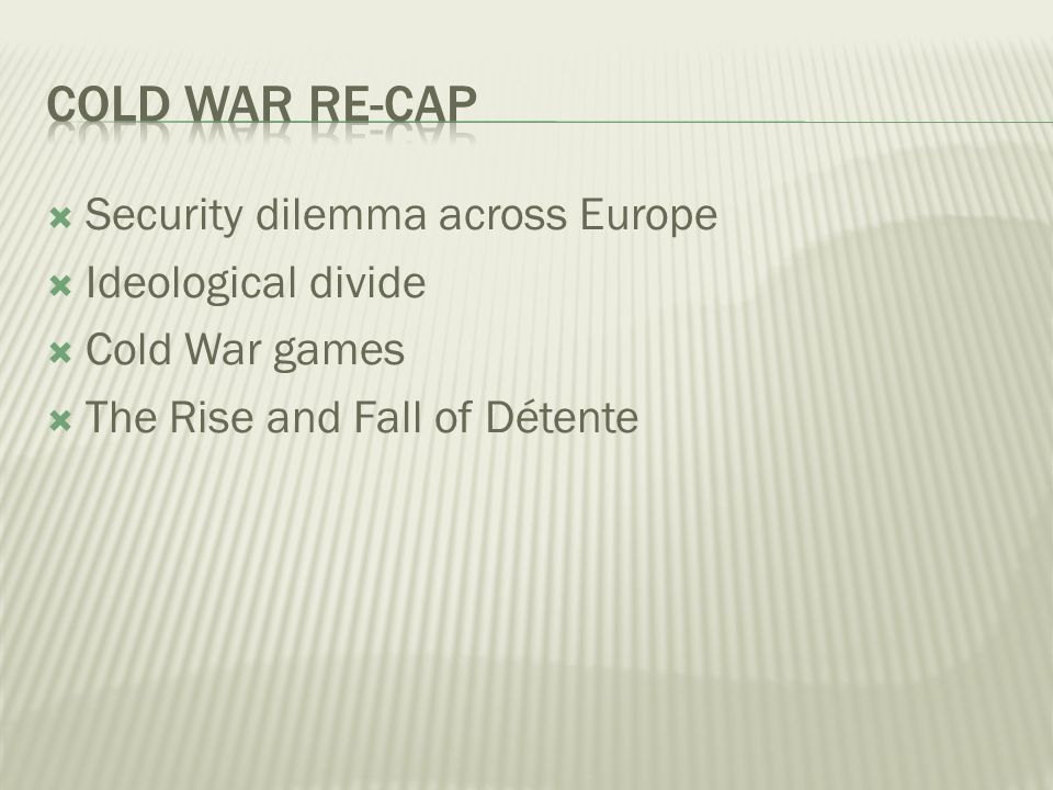 Security dilemma across Europe Ideological divide Cold War games The Rise and Fall of Détente