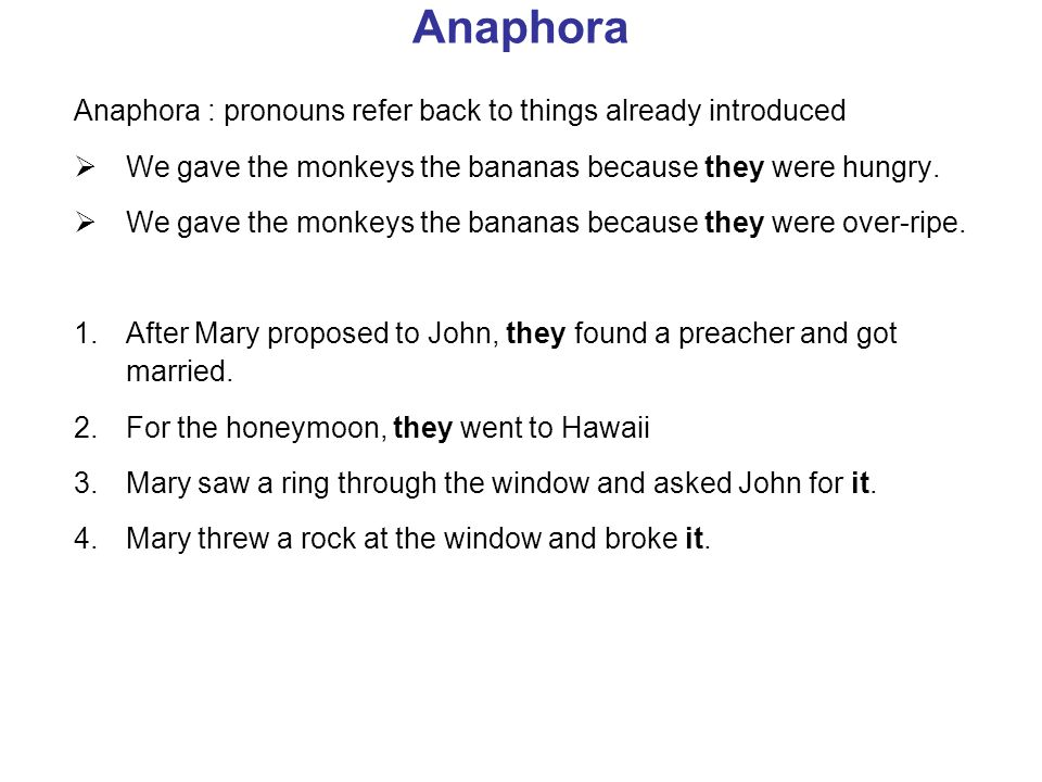 Anaphora Anaphora : pronouns refer back to things already introduced We gave the monkeys the bananas because they were hungry.