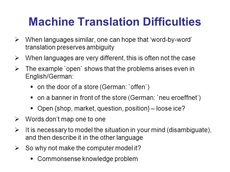 Machine Translation Difficulties When languages similar, one can hope that word-by-word translation preserves ambiguity When languages are very different, this is often not the case The example `open` shows that the problems arises even in English/German: on the door of a store (German: `offen`) on a banner in front of the store (German: `neu eroeffnet) Open {shop, market, question, position} – loose ice.
