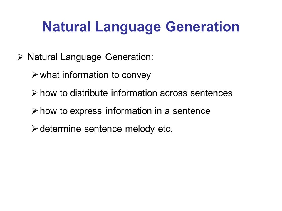 Natural Language Generation Natural Language Generation: what information to convey how to distribute information across sentences how to express information in a sentence determine sentence melody etc.