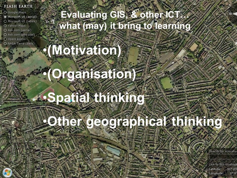 Evaluating GIS, & other ICT… what (may) it bring to learning (Motivation) (Organisation) Spatial thinking Other geographical thinking
