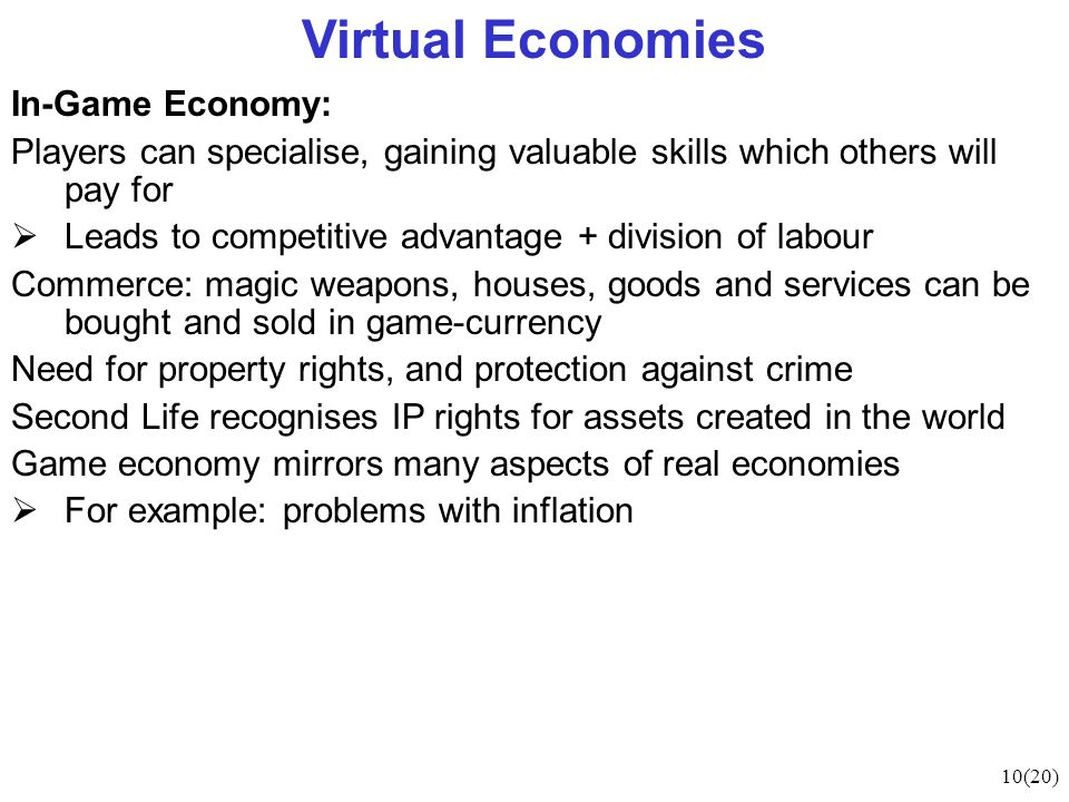 10(20) Virtual Economies In-Game Economy: Players can specialise, gaining valuable skills which others will pay for Leads to competitive advantage + division of labour Commerce: magic weapons, houses, goods and services can be bought and sold in game-currency Need for property rights, and protection against crime Second Life recognises IP rights for assets created in the world Game economy mirrors many aspects of real economies For example: problems with inflation