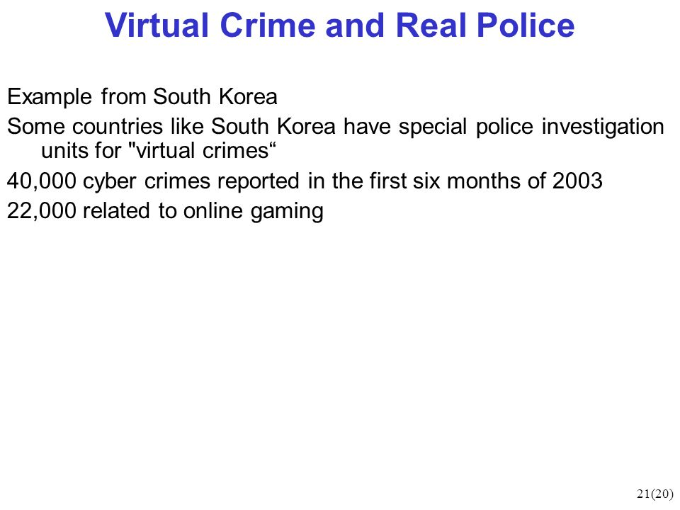 21(20) Virtual Crime and Real Police Example from South Korea Some countries like South Korea have special police investigation units for virtual crimes 40,000 cyber crimes reported in the first six months of 2003 22,000 related to online gaming