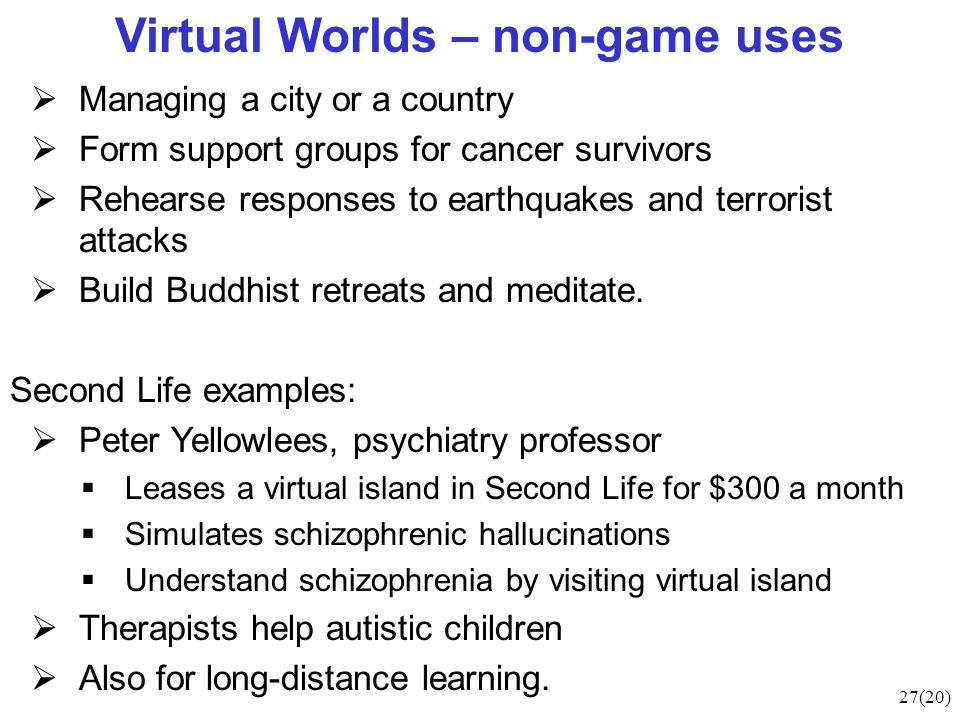 27(20) Virtual Worlds – non-game uses Managing a city or a country Form support groups for cancer survivors Rehearse responses to earthquakes and terrorist attacks Build Buddhist retreats and meditate.
