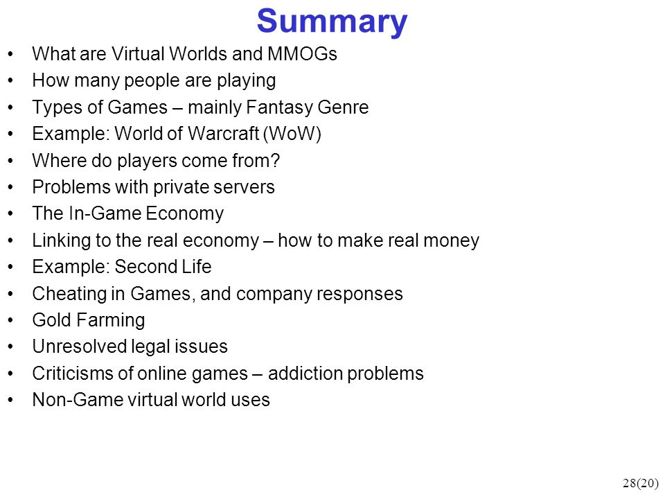 28(20) Summary What are Virtual Worlds and MMOGs How many people are playing Types of Games – mainly Fantasy Genre Example: World of Warcraft (WoW) Where do players come from.
