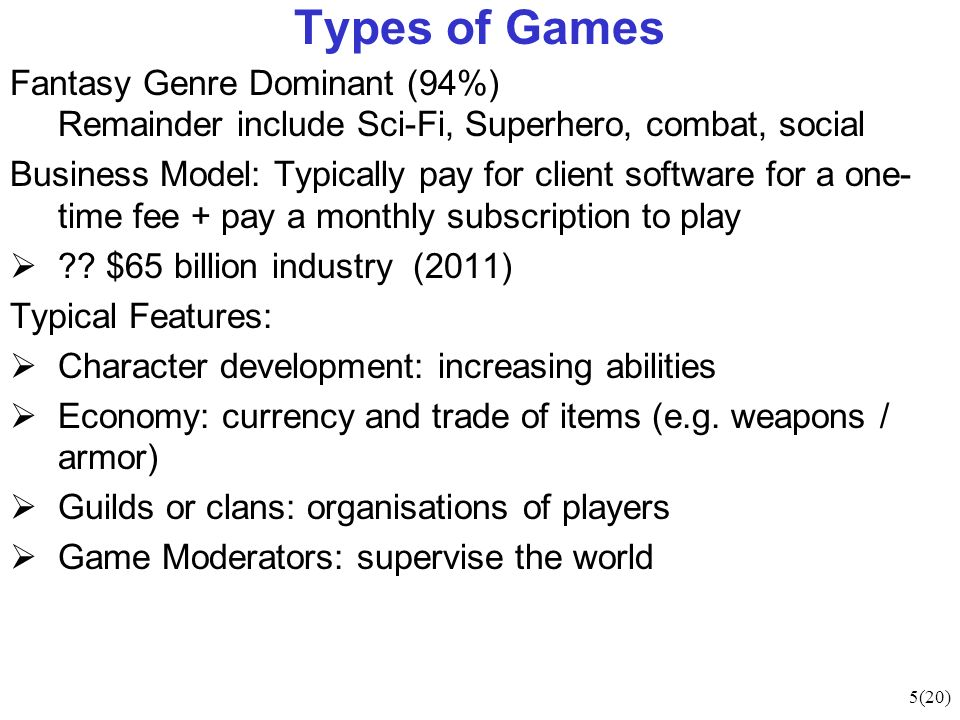 5(20) Types of Games Fantasy Genre Dominant (94%) Remainder include Sci-Fi, Superhero, combat, social Business Model: Typically pay for client software for a one- time fee + pay a monthly subscription to play .