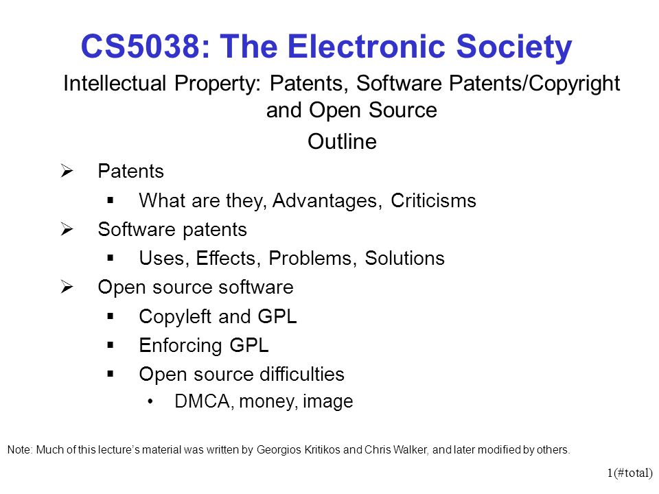 1(#total) CS5038: The Electronic Society Intellectual Property: Patents, Software Patents/Copyright and Open Source Outline Patents What are they, Advantages, Criticisms Software patents Uses, Effects, Problems, Solutions Open source software Copyleft and GPL Enforcing GPL Open source difficulties DMCA, money, image Note: Much of this lectures material was written by Georgios Kritikos and Chris Walker, and later modified by others.