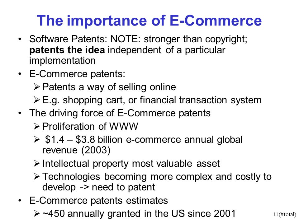 11(#total) The importance of E-Commerce Software Patents: NOTE: stronger than copyright; patents the idea independent of a particular implementation E-Commerce patents: Patents a way of selling online E.g.