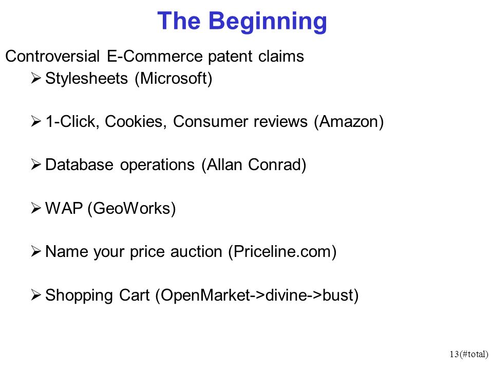 13(#total) The Beginning Controversial E-Commerce patent claims Stylesheets (Microsoft) 1-Click, Cookies, Consumer reviews (Amazon) Database operations (Allan Conrad) WAP (GeoWorks) Name your price auction (Priceline.com) Shopping Cart (OpenMarket->divine->bust)