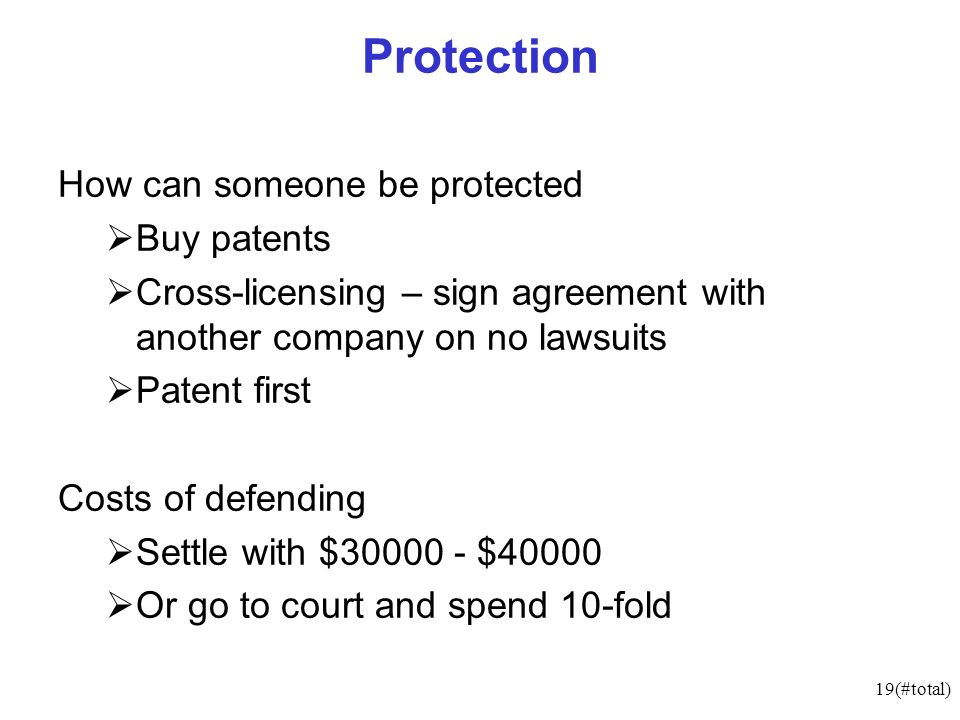 19(#total) Protection How can someone be protected Buy patents Cross-licensing – sign agreement with another company on no lawsuits Patent first Costs of defending Settle with $30000 - $40000 Or go to court and spend 10-fold