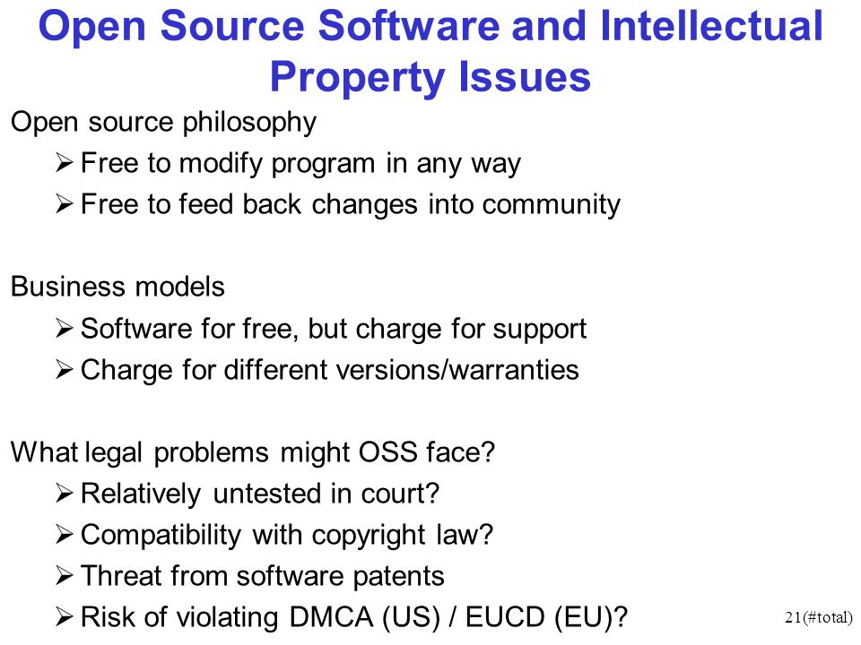 21(#total) Open Source Software and Intellectual Property Issues Open source philosophy Free to modify program in any way Free to feed back changes into community Business models Software for free, but charge for support Charge for different versions/warranties What legal problems might OSS face.